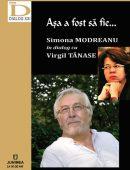 Aşa a fost să fie... Simona MODREANU în dialog cu Virgil TĂNASE